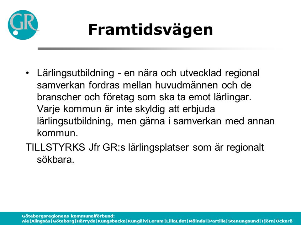 Göteborgsregionens kommunalförbund: Ale|Alingsås|Göteborg|Härryda|Kungsbacka|Kungälv|Lerum|LillaEdet|Mölndal|Partille|Stenungsund|Tjörn|Öckerö Framtidsvägen Lärlingsutbildning - en nära och utvecklad regional samverkan fordras mellan huvudmännen och de branscher och företag som ska ta emot lärlingar.