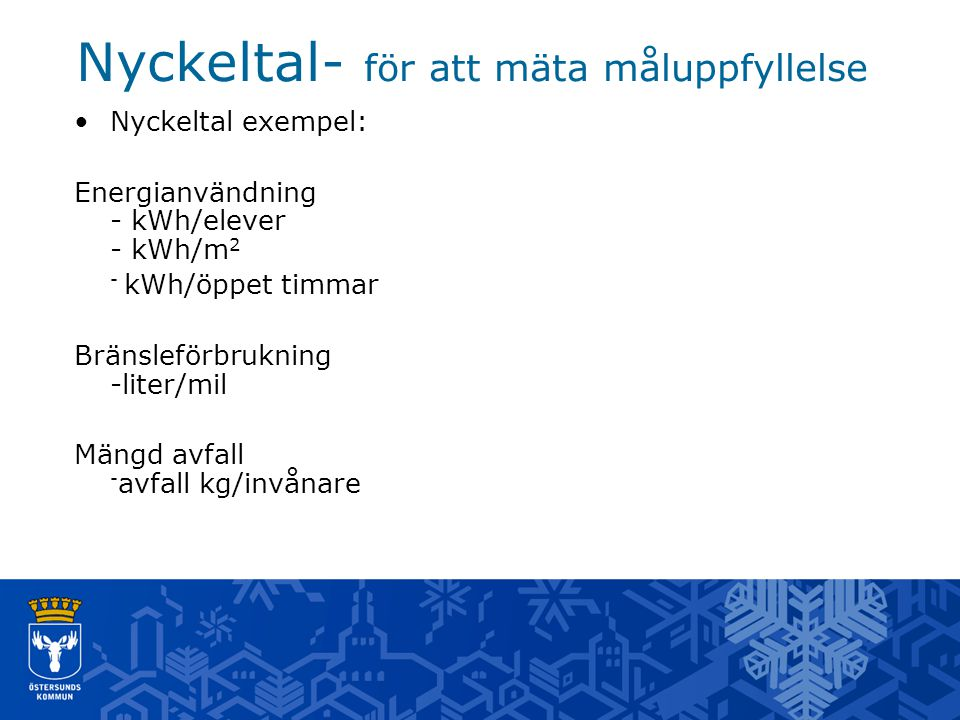 Nyckeltal- för att mäta måluppfyllelse Nyckeltal exempel: Energianvändning - kWh/elever - kWh/m 2 - kWh/öppet timmar Bränsleförbrukning -liter/mil Mängd avfall - avfall kg/invånare