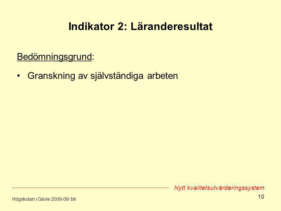 10 Indikator 2: Läranderesultat Bedömningsgrund: Granskning av självständiga arbeten Högskolan i Gävle 2009-09/ btr Nytt kvalitetsutvärderingssystem