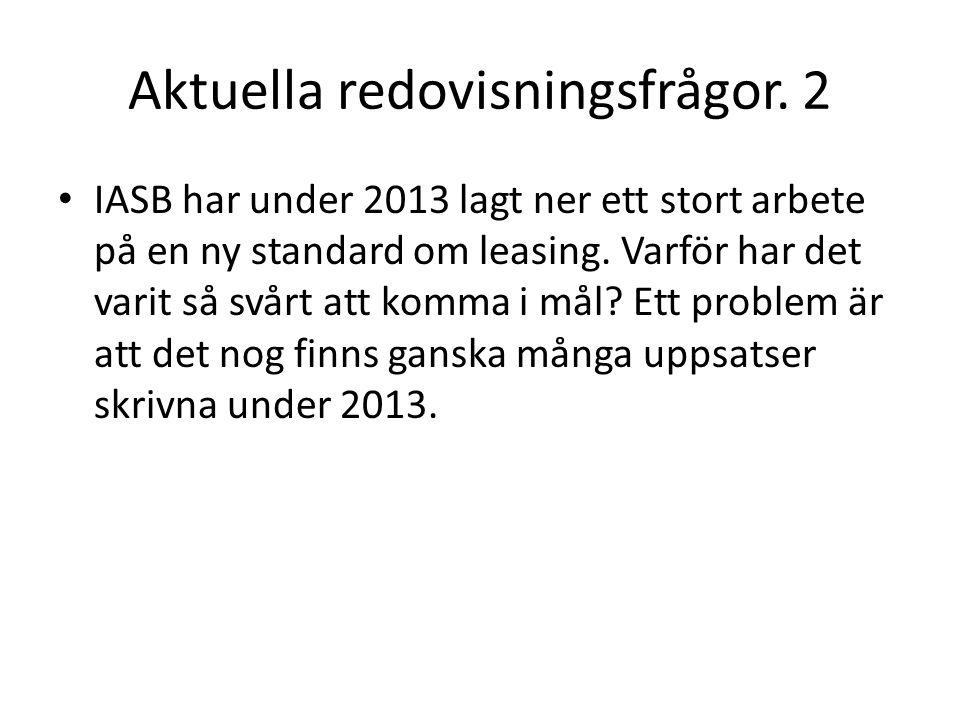 Aktuella redovisningsfrågor. 2 IASB har under 2013 lagt ner ett stort arbete på en ny standard om leasing. Varför har det varit så svårt att komma i m