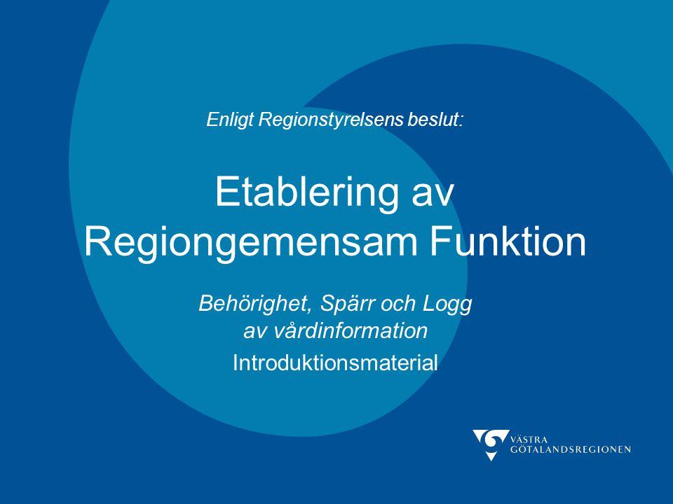 Enligt Regionstyrelsens beslut: Etablering av Regiongemensam Funktion Behörighet, Spärr och Logg av vårdinformation Introduktionsmaterial