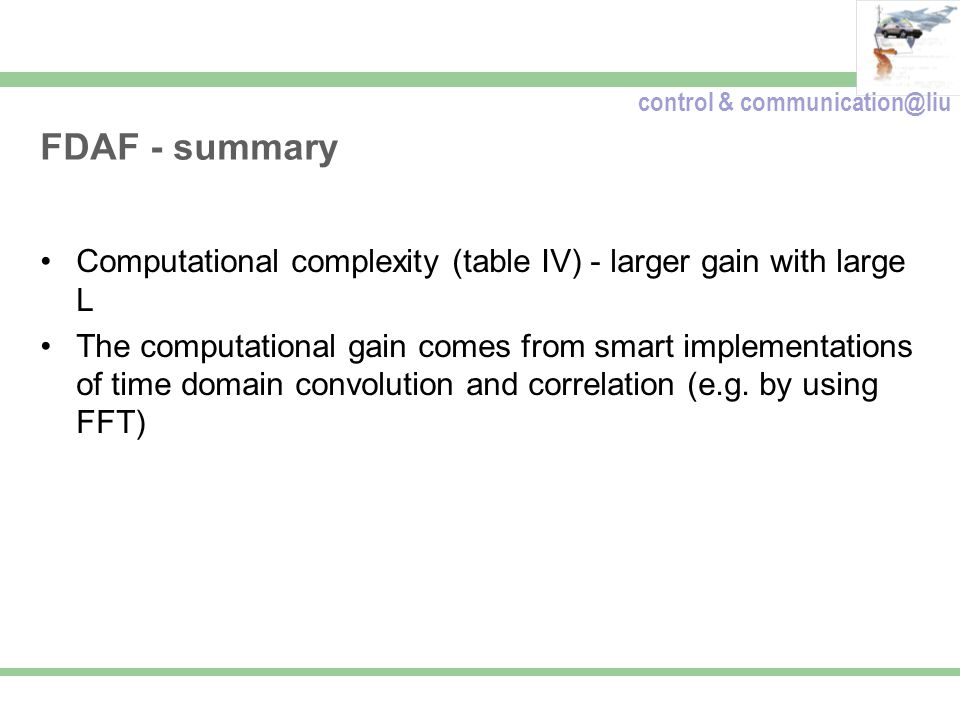 control & communication@liu FDAF - summary Computational complexity (table IV) - larger gain with large L The computational gain comes from smart implementations of time domain convolution and correlation (e.g.