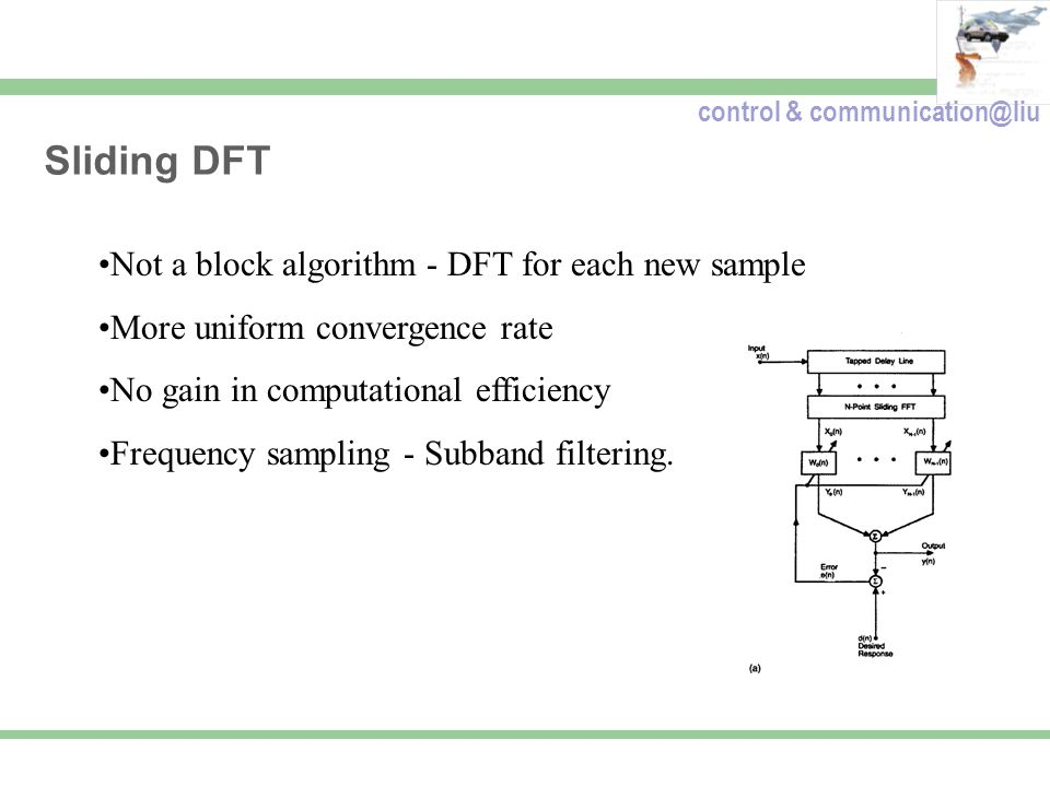 control & communication@liu Sliding DFT Not a block algorithm - DFT for each new sample More uniform convergence rate No gain in computational efficie