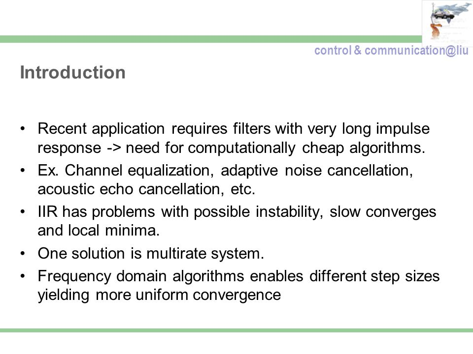 control & communication@liu Introduction Recent application requires filters with very long impulse response -> need for computationally cheap algorithms.
