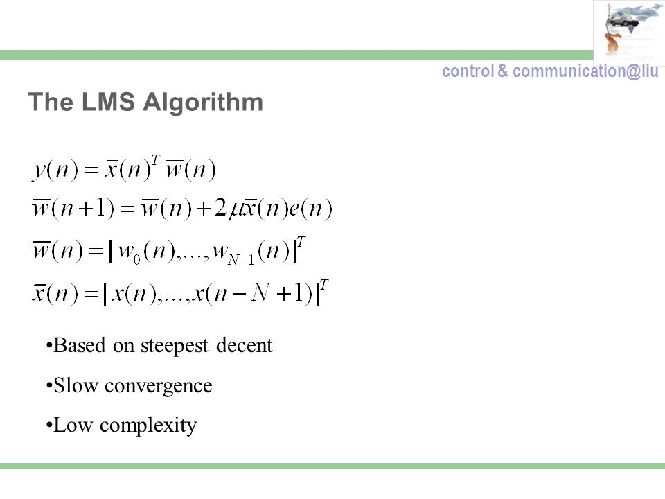 control & communication@liu The LMS Algorithm Based on steepest decent Slow convergence Low complexity