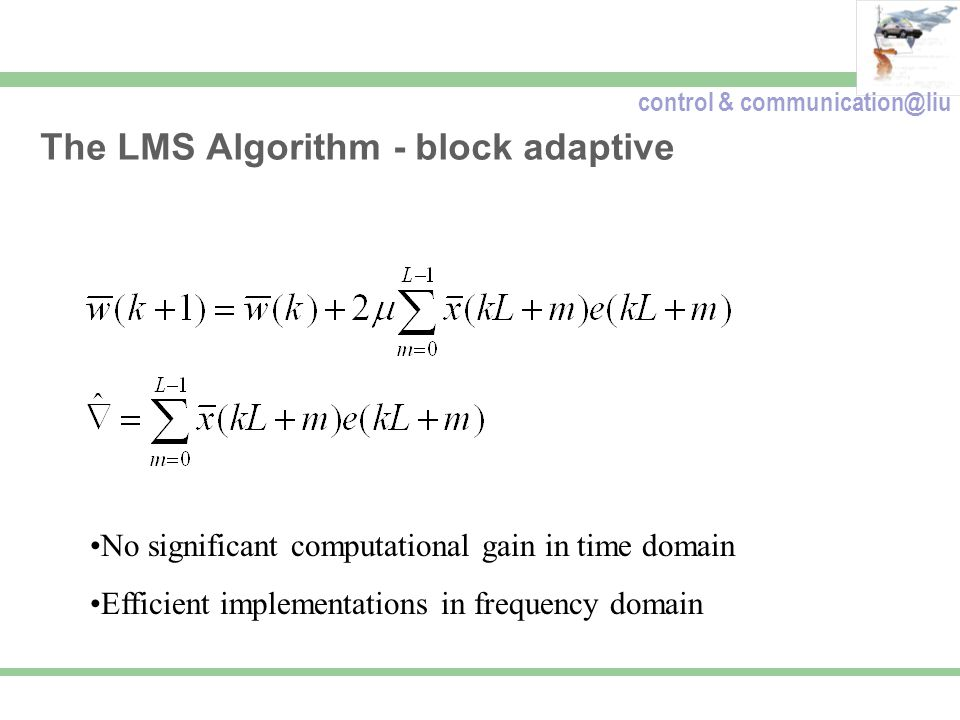 control & communication@liu The LMS Algorithm - block adaptive No significant computational gain in time domain Efficient implementations in frequency domain