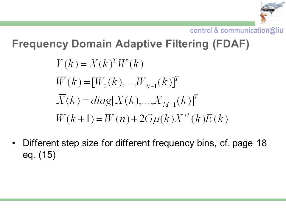 control & communication@liu Frequency Domain Adaptive Filtering (FDAF) Different step size for different frequency bins, cf. page 18 eq. (15)