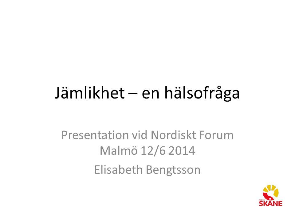 Jämlikhet – en hälsofråga Presentation vid Nordiskt Forum Malmö 12/6 2014 Elisabeth Bengtsson