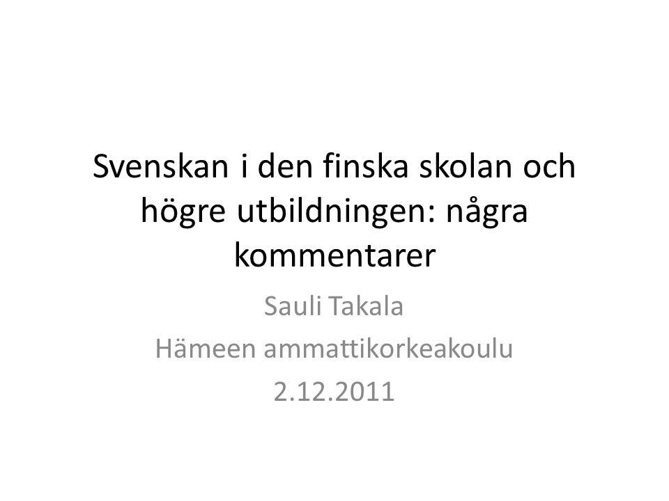 Svenskan i den finska skolan och högre utbildningen: några kommentarer Sauli Takala Hämeen ammattikorkeakoulu 2.12.2011