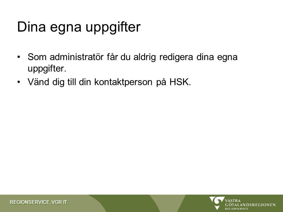 REGIONSERVICE, VGR IT Dina egna uppgifter Som administratör får du aldrig redigera dina egna uppgifter. Vänd dig till din kontaktperson på HSK.