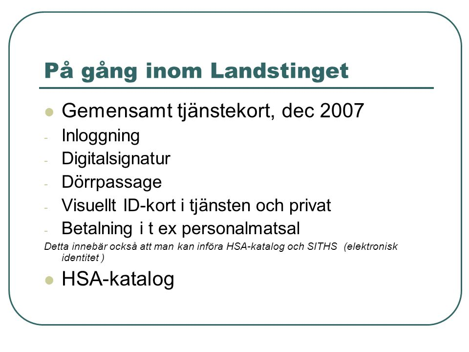 På gång inom Landstinget Gemensamt tjänstekort, dec 2007 - Inloggning - Digitalsignatur - Dörrpassage - Visuellt ID-kort i tjänsten och privat - Betalning i t ex personalmatsal Detta innebär också att man kan införa HSA-katalog och SITHS (elektronisk identitet ) HSA-katalog