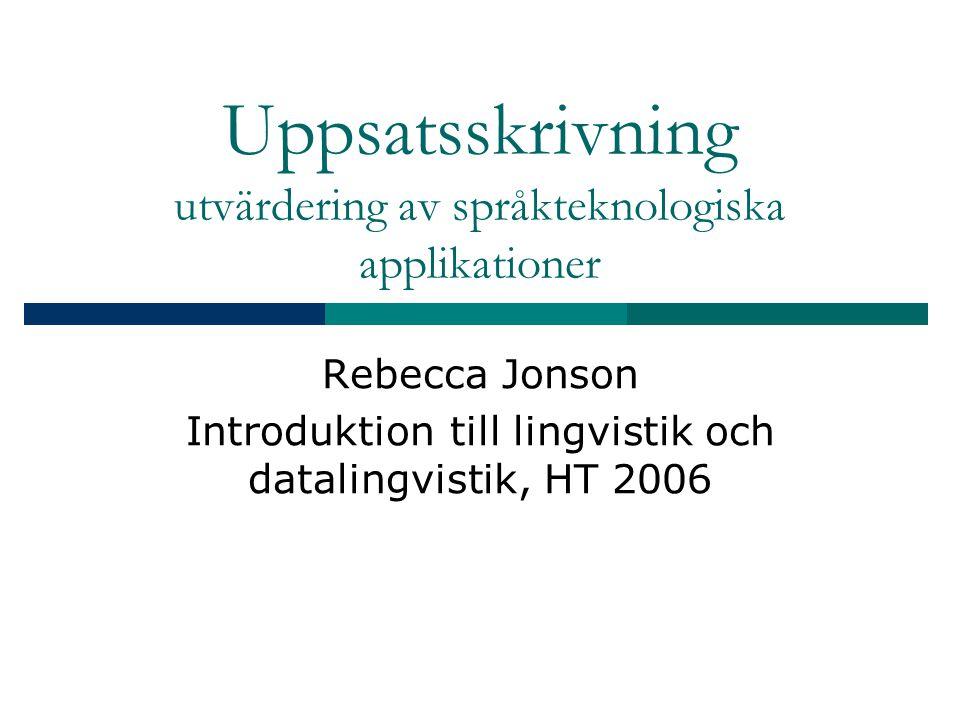 Uppsatsskrivning utvärdering av språkteknologiska applikationer Rebecca Jonson Introduktion till lingvistik och datalingvistik, HT 2006