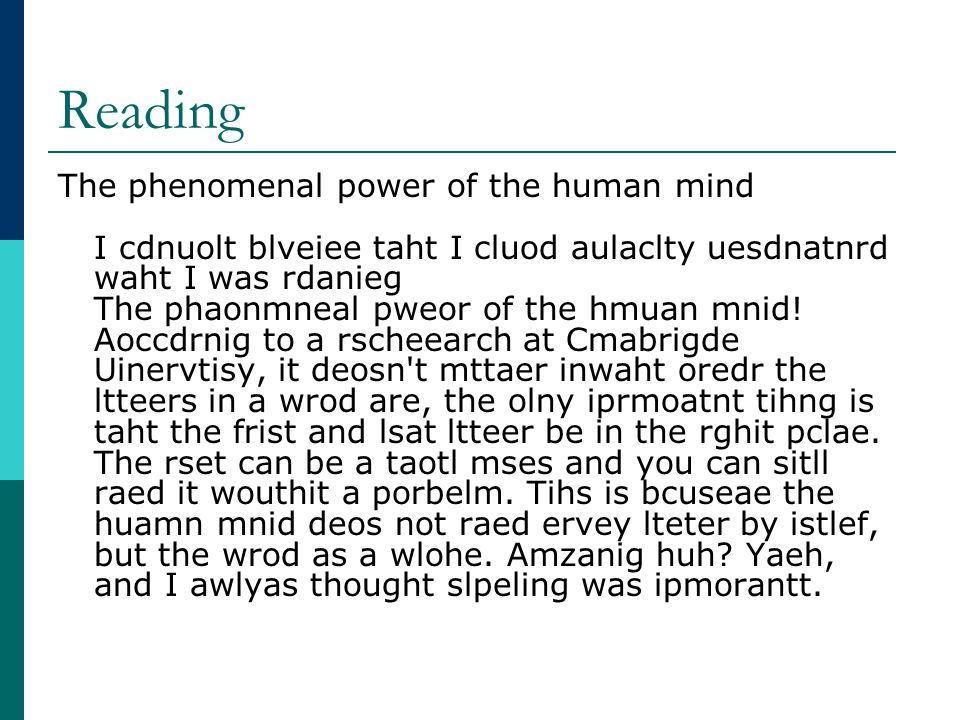 Reading The phenomenal power of the human mind I cdnuolt blveiee taht I cluod aulaclty uesdnatnrd waht I was rdanieg The phaonmneal pweor of the hmuan mnid.