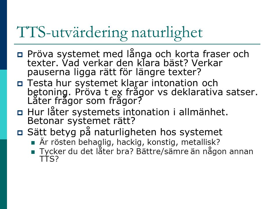 TTS-utvärdering naturlighet  Pröva systemet med långa och korta fraser och texter. Vad verkar den klara bäst? Verkar pauserna ligga rätt för längre t