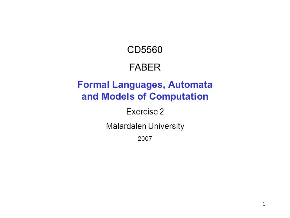 1 CD5560 FABER Formal Languages, Automata and Models of Computation Exercise 2 Mälardalen University 2007