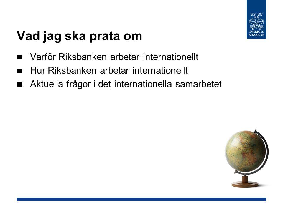 Vad jag ska prata om Varför Riksbanken arbetar internationellt Hur Riksbanken arbetar internationellt Aktuella frågor i det internationella samarbetet