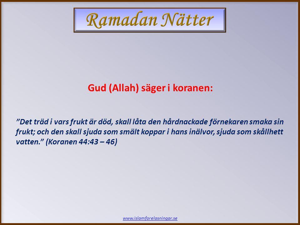 www.islamforelasningar.se Det träd i vars frukt är död, skall låta den hårdnackade förnekaren smaka sin frukt; och den skall sjuda som smält koppar i hans inälvor, sjuda som skållhett vatten. (Koranen 44:43 – 46) Gud (Allah) säger i koranen: