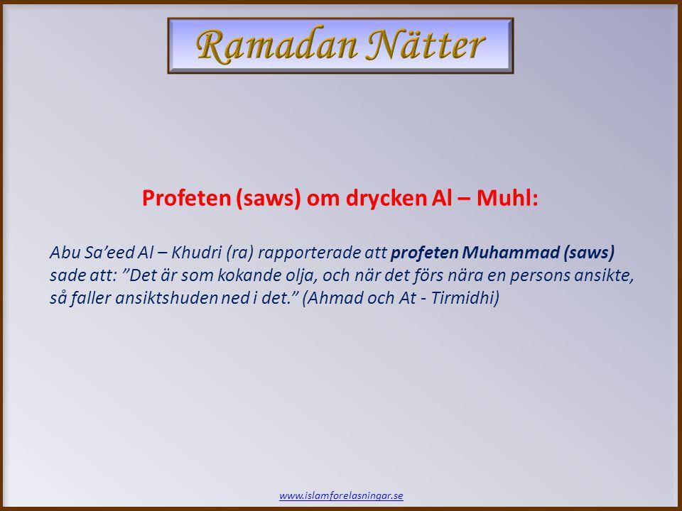 www.islamforelasningar.se Profeten (saws) om drycken Al – Muhl: Abu Sa'eed Al – Khudri (ra) rapporterade att profeten Muhammad (saws) sade att: Det är som kokande olja, och när det förs nära en persons ansikte, så faller ansiktshuden ned i det. (Ahmad och At - Tirmidhi)