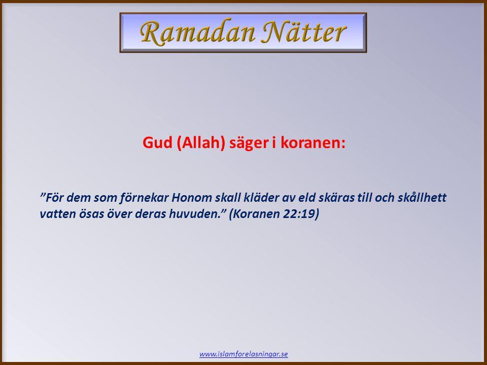 www.islamforelasningar.se För dem som förnekar Honom skall kläder av eld skäras till och skållhett vatten ösas över deras huvuden. (Koranen 22:19) Gud (Allah) säger i koranen: