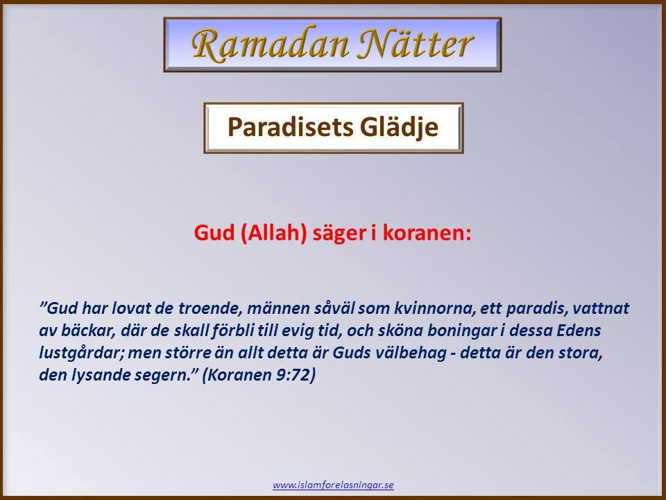 www.islamforelasningar.se Gud har lovat de troende, männen såväl som kvinnorna, ett paradis, vattnat av bäckar, där de skall förbli till evig tid, och sköna boningar i dessa Edens lustgårdar; men större än allt detta är Guds välbehag - detta är den stora, den lysande segern. (Koranen 9:72) Gud (Allah) säger i koranen: