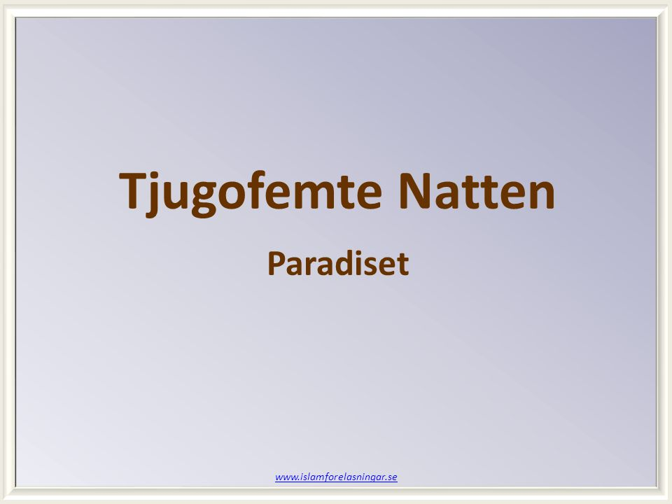 www.islamforelasningar.se Tjugofemte Natten Paradiset