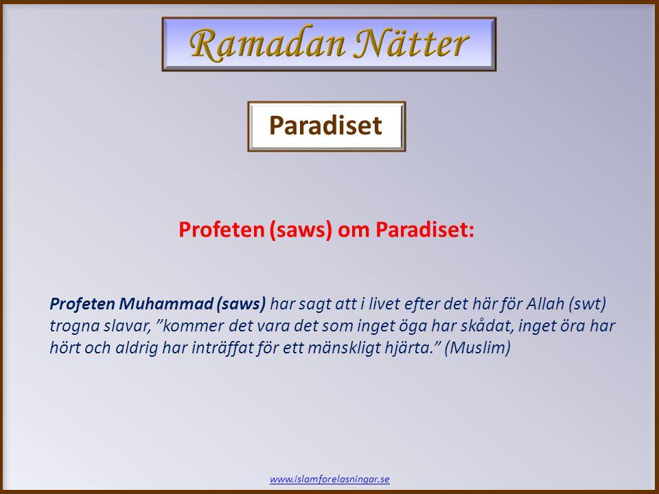 www.islamforelasningar.se Profeten Muhammad (saws) har sagt att i livet efter det här för Allah (swt) trogna slavar, kommer det vara det som inget öga har skådat, inget öra har hört och aldrig har inträffat för ett mänskligt hjärta. (Muslim) Profeten (saws) om Paradiset: