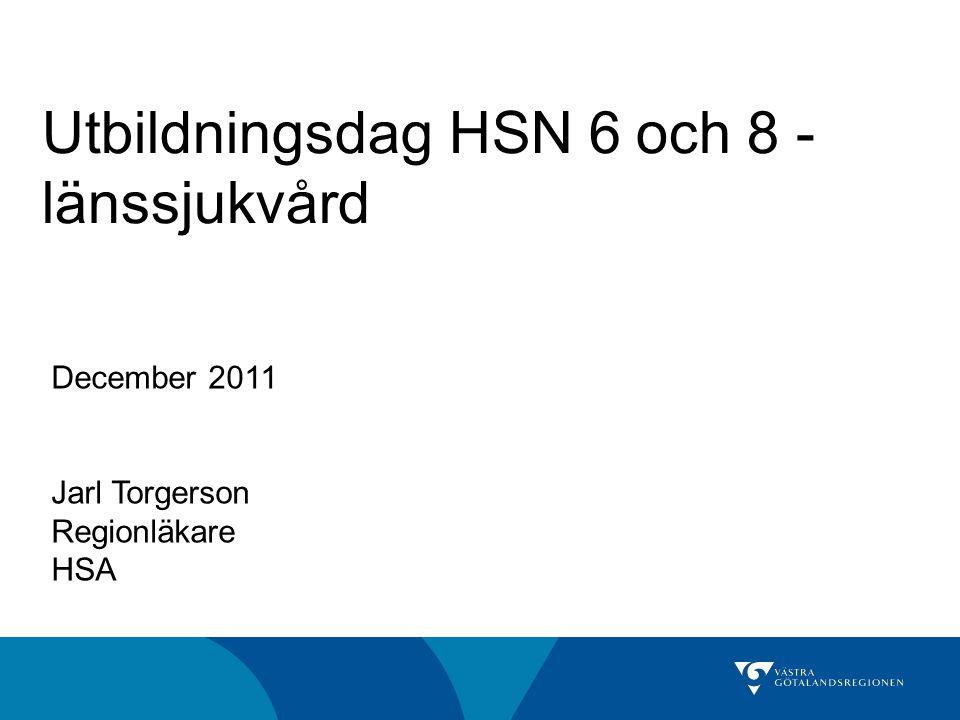 Utbildningsdag HSN 6 och 8 - länssjukvård December 2011 Jarl Torgerson Regionläkare HSA