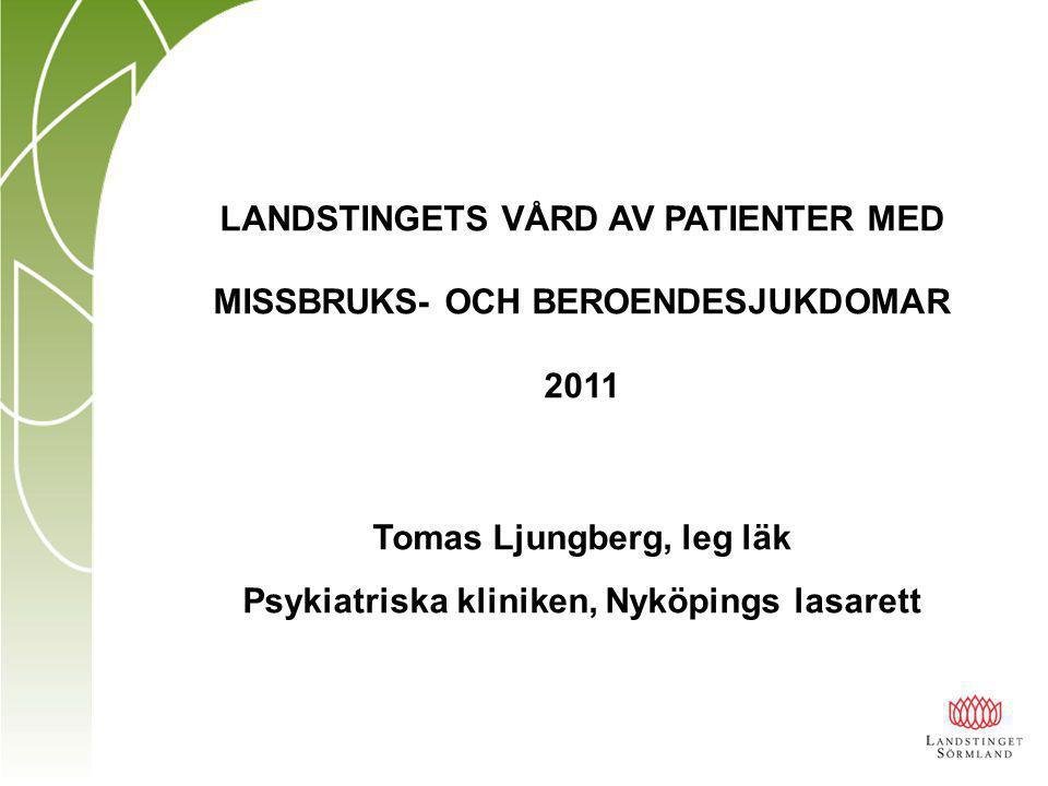 LANDSTINGETS VÅRD AV PATIENTER MED MISSBRUKS- OCH BEROENDESJUKDOMAR 2011 Tomas Ljungberg, leg läk Psykiatriska kliniken, Nyköpings lasarett