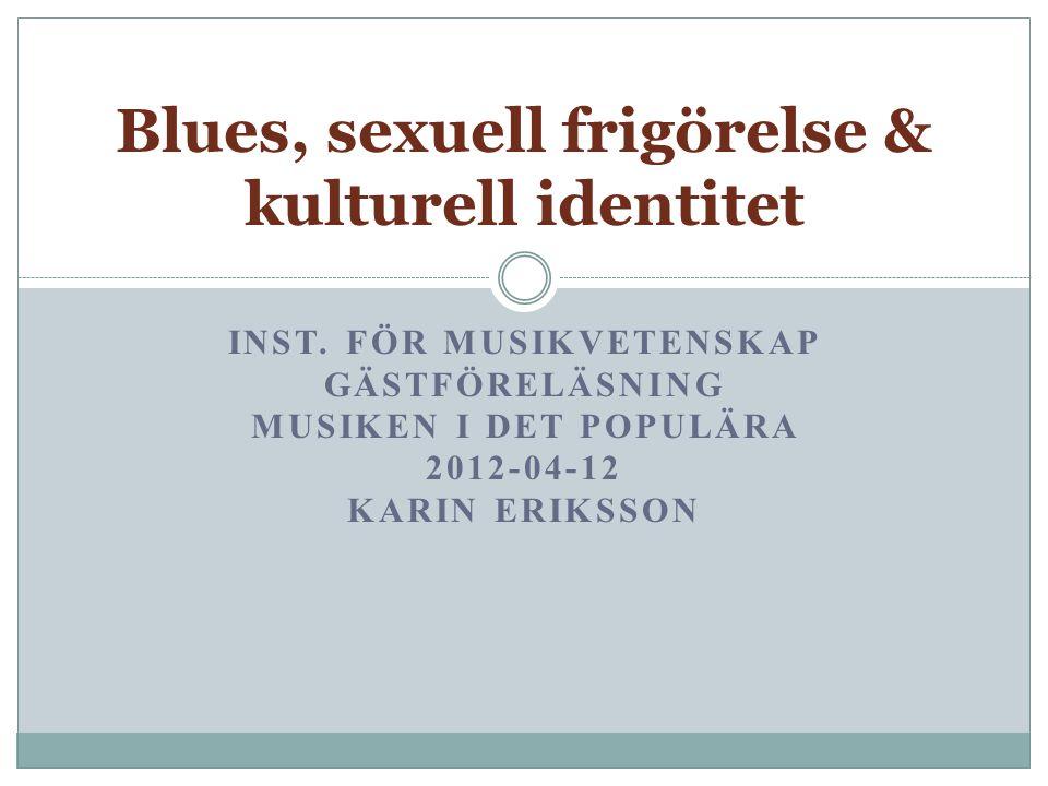 INST. FÖR MUSIKVETENSKAP GÄSTFÖRELÄSNING MUSIKEN I DET POPULÄRA 2012-04-12 KARIN ERIKSSON Blues, sexuell frigörelse & kulturell identitet