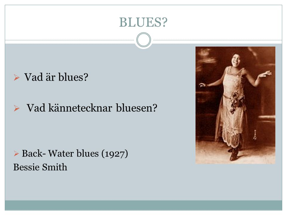 BLUES?  Vad är blues?  Vad kännetecknar bluesen?  Back- Water blues (1927) Bessie Smith