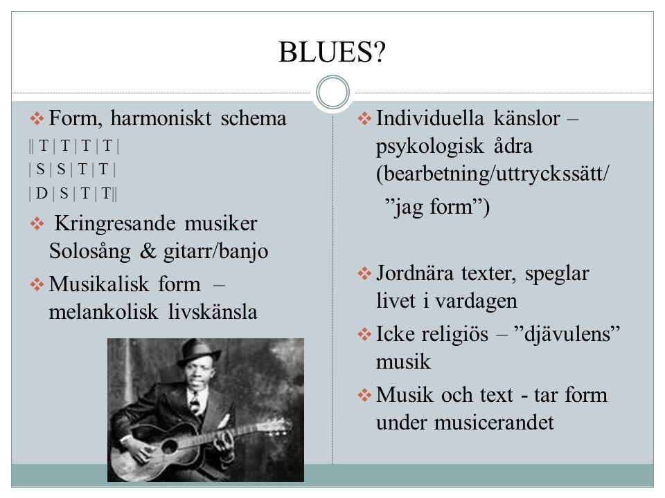 BLUES?  Form, harmoniskt schema    T   T   T   T     S   S   T   T     D   S   T   T    Kringresande musiker Solosång & gitarr/banjo  Musikalisk fo