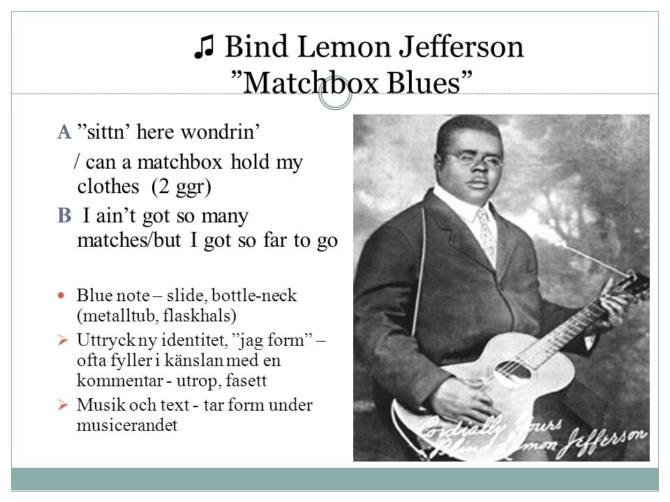 ♫ Bind Lemon Jefferson Matchbox Blues A sittn' here wondrin' / can a matchbox hold my clothes (2 ggr) B I ain't got so many matches/but I got so far to go Blue note – slide, bottle-neck (metalltub, flaskhals)  Uttryck ny identitet, jag form – ofta fyller i känslan med en kommentar - utrop, fasett  Musik och text - tar form under musicerandet