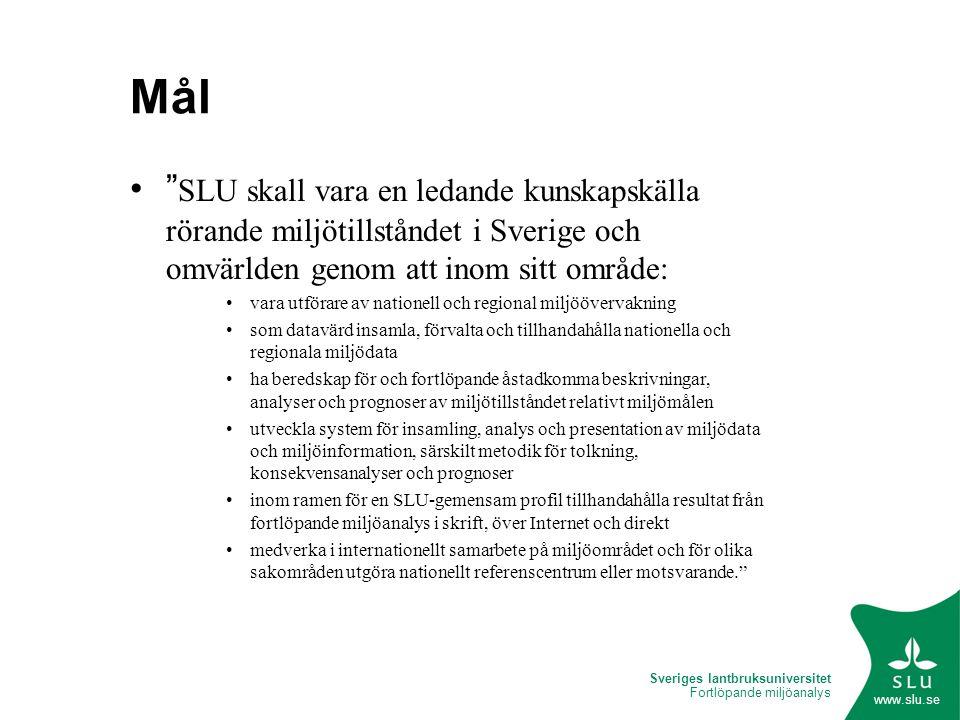 Sveriges lantbruksuniversitet Fortlöpande miljöanalys www.slu.se Mål SLU skall vara en ledande kunskapskälla rörande miljötillståndet i Sverige och omvärlden genom att inom sitt område: vara utförare av nationell och regional miljöövervakning som datavärd insamla, förvalta och tillhandahålla nationella och regionala miljödata ha beredskap för och fortlöpande åstadkomma beskrivningar, analyser och prognoser av miljötillståndet relativt miljömålen utveckla system för insamling, analys och presentation av miljödata och miljöinformation, särskilt metodik för tolkning, konsekvensanalyser och prognoser inom ramen för en SLU-gemensam profil tillhandahålla resultat från fortlöpande miljöanalys i skrift, över Internet och direkt medverka i internationellt samarbete på miljöområdet och för olika sakområden utgöra nationellt referenscentrum eller motsvarande.