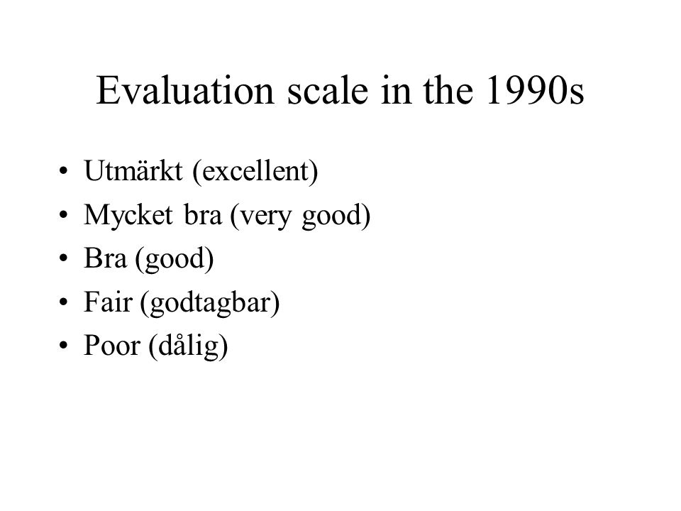 Evaluation scale in the 1990s Utmärkt (excellent) Mycket bra (very good) Bra (good) Fair (godtagbar) Poor (dålig)