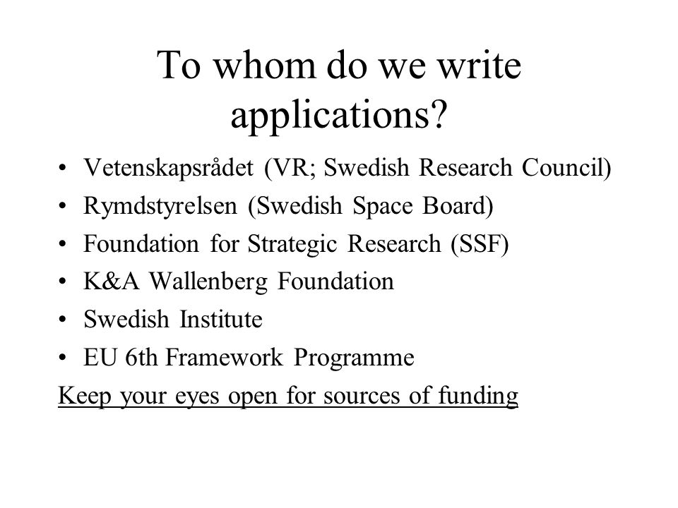 To whom do we write applications? Vetenskapsrådet (VR; Swedish Research Council) Rymdstyrelsen (Swedish Space Board) Foundation for Strategic Research
