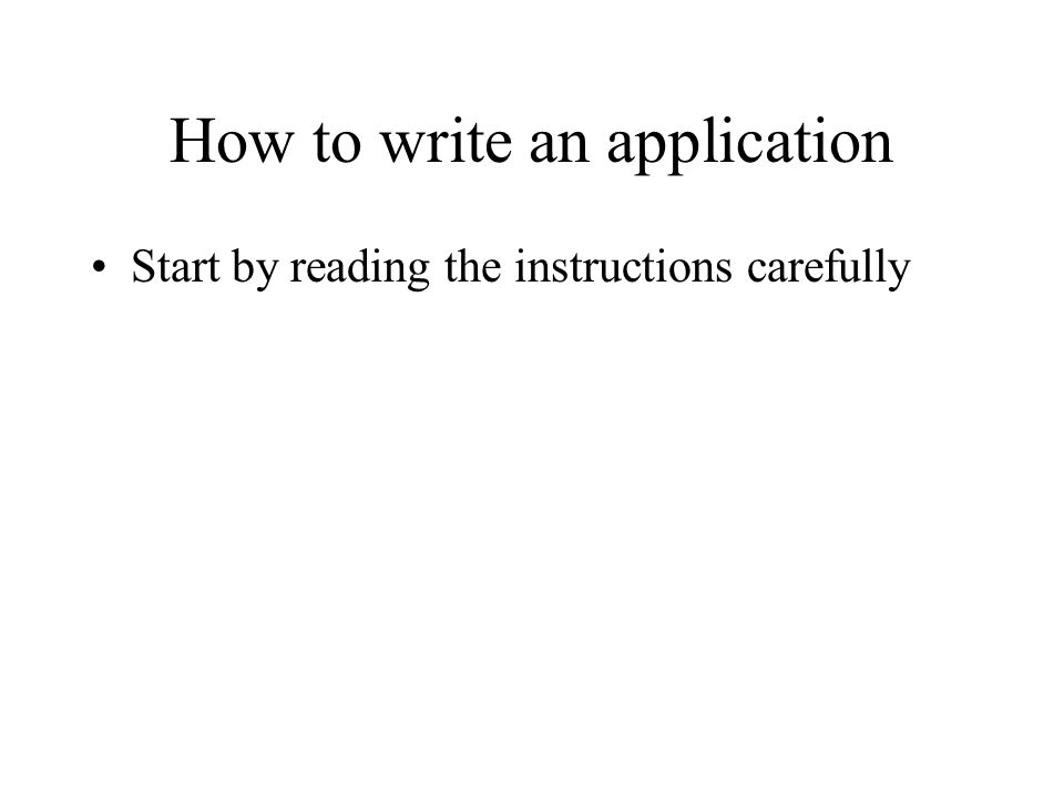 How to write an application Start by reading the instructions carefully