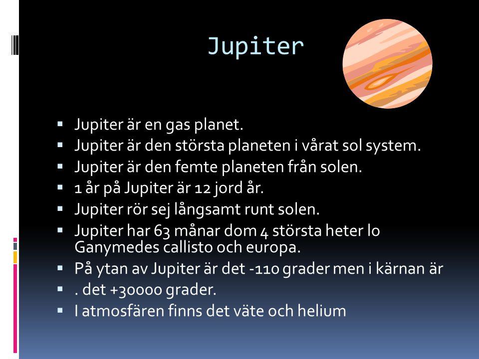 Jupiter  Jupiter är en gas planet.  Jupiter är den största planeten i vårat sol system.  Jupiter är den femte planeten från solen.  1 år på Jupite
