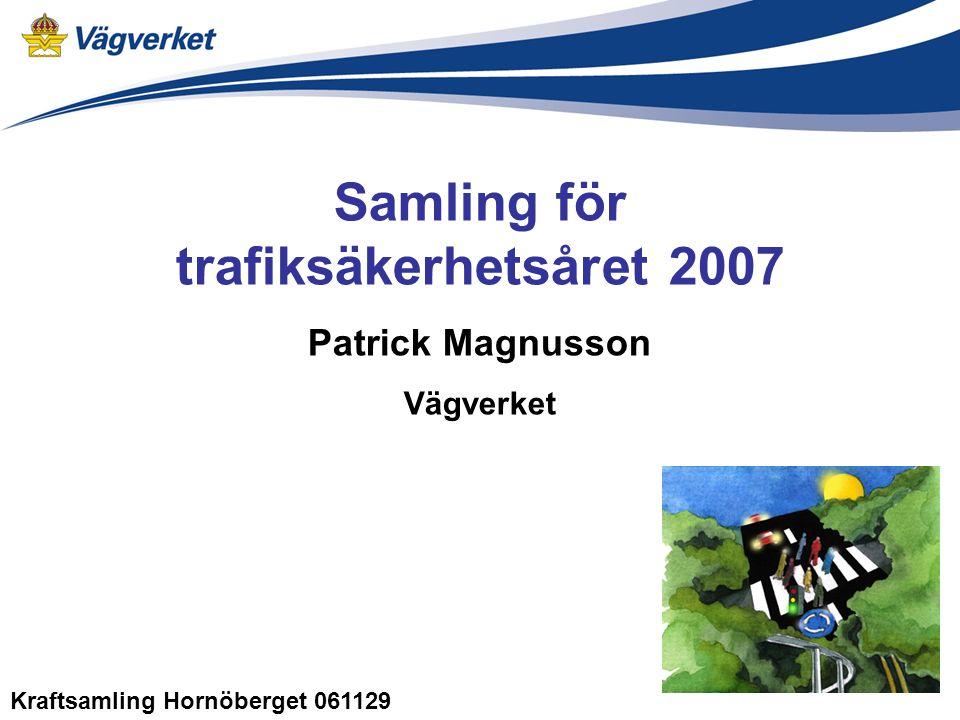 Samling för trafiksäkerhetsåret 2007 Patrick Magnusson Vägverket Kraftsamling Hornöberget 061129