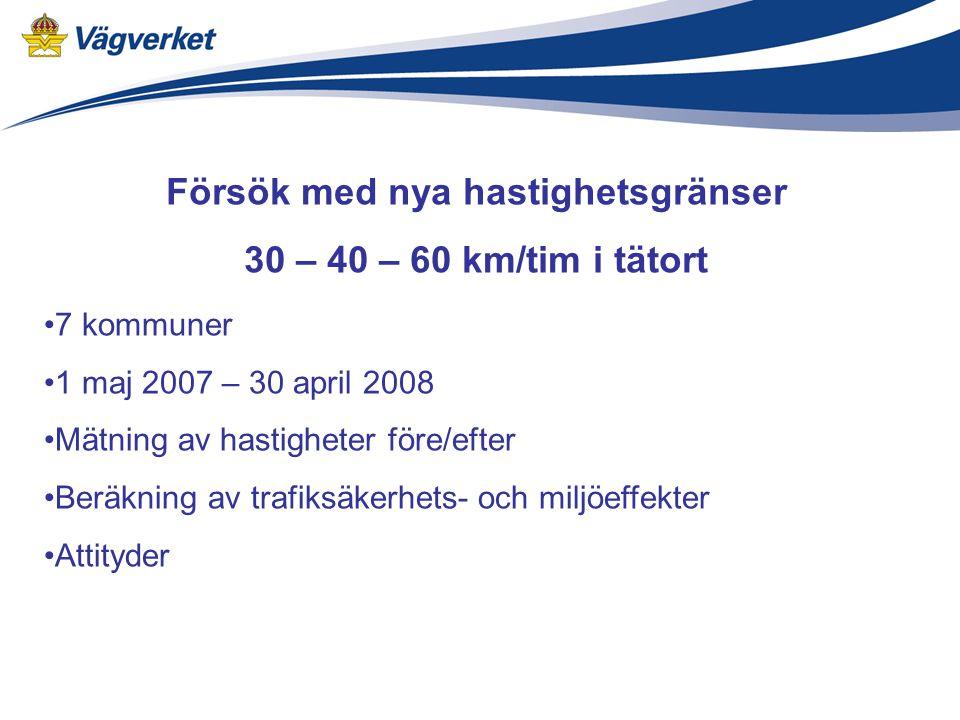 Försök med nya hastighetsgränser 30 – 40 – 60 km/tim i tätort 7 kommuner 1 maj 2007 – 30 april 2008 Mätning av hastigheter före/efter Beräkning av trafiksäkerhets- och miljöeffekter Attityder