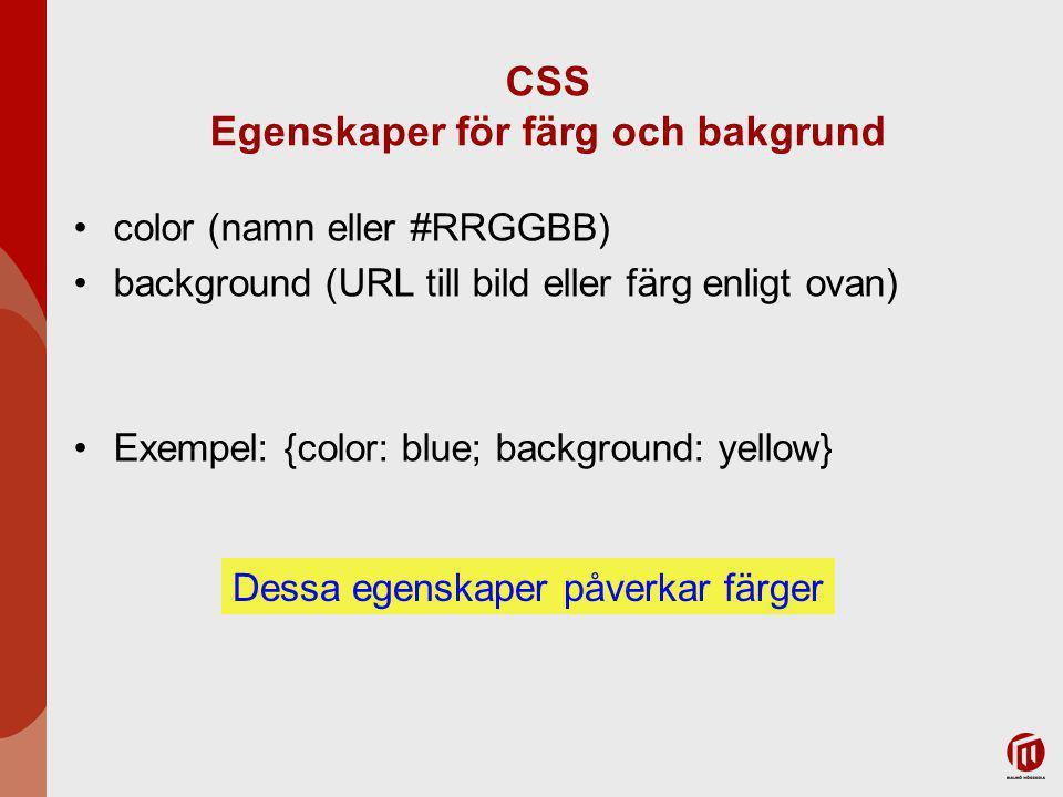 CSS Egenskaper för färg och bakgrund color (namn eller #RRGGBB) background (URL till bild eller färg enligt ovan) Exempel: {color: blue; background: yellow} Dessa egenskaper påverkar färger