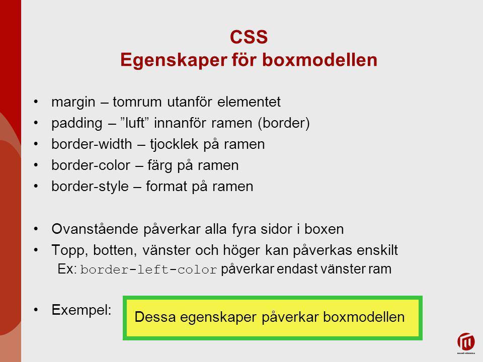 CSS Egenskaper för boxmodellen margin – tomrum utanför elementet padding – luft innanför ramen (border) border-width – tjocklek på ramen border-color – färg på ramen border-style – format på ramen Ovanstående påverkar alla fyra sidor i boxen Topp, botten, vänster och höger kan påverkas enskilt Ex: border-left-color påverkar endast vänster ram Exempel: Dessa egenskaper påverkar boxmodellen