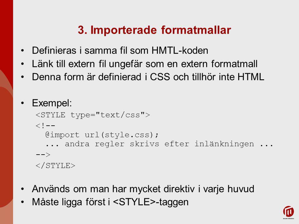 3. Importerade formatmallar Definieras i samma fil som HMTL-koden Länk till extern fil ungefär som en extern formatmall Denna form är definierad i CSS