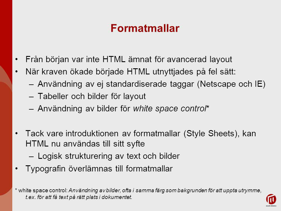 Formatmallar Från början var inte HTML ämnat för avancerad layout När kraven ökade började HTML utnyttjades på fel sätt: –Användning av ej standardiserade taggar (Netscape och IE) –Tabeller och bilder för layout –Användning av bilder för white space control* Tack vare introduktionen av formatmallar (Style Sheets), kan HTML nu användas till sitt syfte –Logisk strukturering av text och bilder Typografin överlämnas till formatmallar * white space control: Användning av bilder, ofta i samma färg som bakgrunden för att uppta utrymme, t.ex.