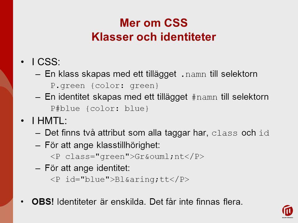 Mer om CSS Klasser och identiteter I CSS: –En klass skapas med ett tillägget.namn till selektorn P.green {color: green} –En identitet skapas med ett tillägget #namn till selektorn P#blue {color: blue} I HMTL: –Det finns två attribut som alla taggar har, class och id –För att ange klasstillhörighet: Grönt –För att ange identitet: Blått OBS.