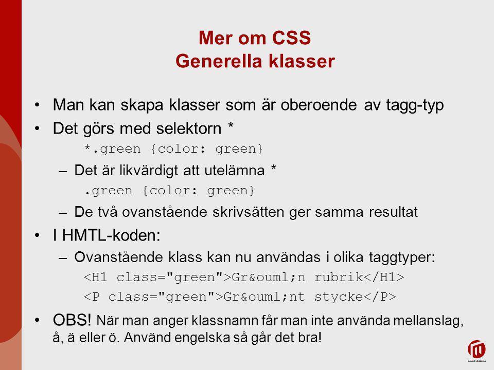 Mer om CSS Generella klasser Man kan skapa klasser som är oberoende av tagg-typ Det görs med selektorn * *.green {color: green} –Det är likvärdigt att utelämna *.green {color: green} –De två ovanstående skrivsätten ger samma resultat I HMTL-koden: –Ovanstående klass kan nu användas i olika taggtyper: Grön rubrik Grönt stycke OBS.