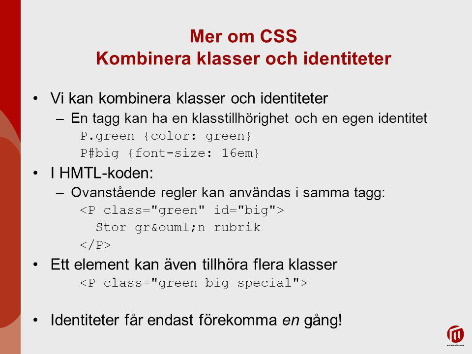 Mer om CSS Kombinera klasser och identiteter Vi kan kombinera klasser och identiteter –En tagg kan ha en klasstillhörighet och en egen identitet P.green {color: green} P#big {font-size: 16em} I HMTL-koden: –Ovanstående regler kan användas i samma tagg: Stor grön rubrik Ett element kan även tillhöra flera klasser Identiteter får endast förekomma en gång!