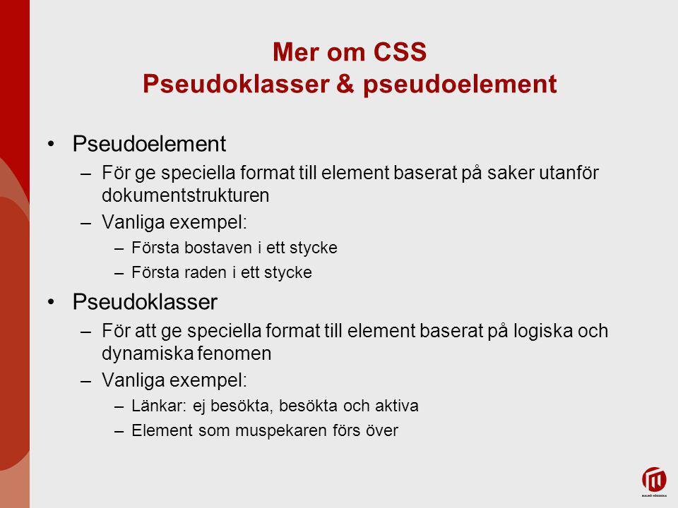 Mer om CSS Pseudoklasser & pseudoelement Pseudoelement –För ge speciella format till element baserat på saker utanför dokumentstrukturen –Vanliga exempel: –Första bostaven i ett stycke –Första raden i ett stycke Pseudoklasser –För att ge speciella format till element baserat på logiska och dynamiska fenomen –Vanliga exempel: –Länkar: ej besökta, besökta och aktiva –Element som muspekaren förs över