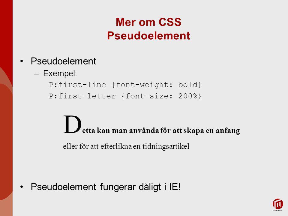 Mer om CSS Pseudoelement Pseudoelement –Exempel: P:first-line {font-weight: bold} P:first-letter {font-size: 200%} D etta kan man använda för att skapa en anfang eller för att efterlikna en tidningsartikel Pseudoelement fungerar dåligt i IE!