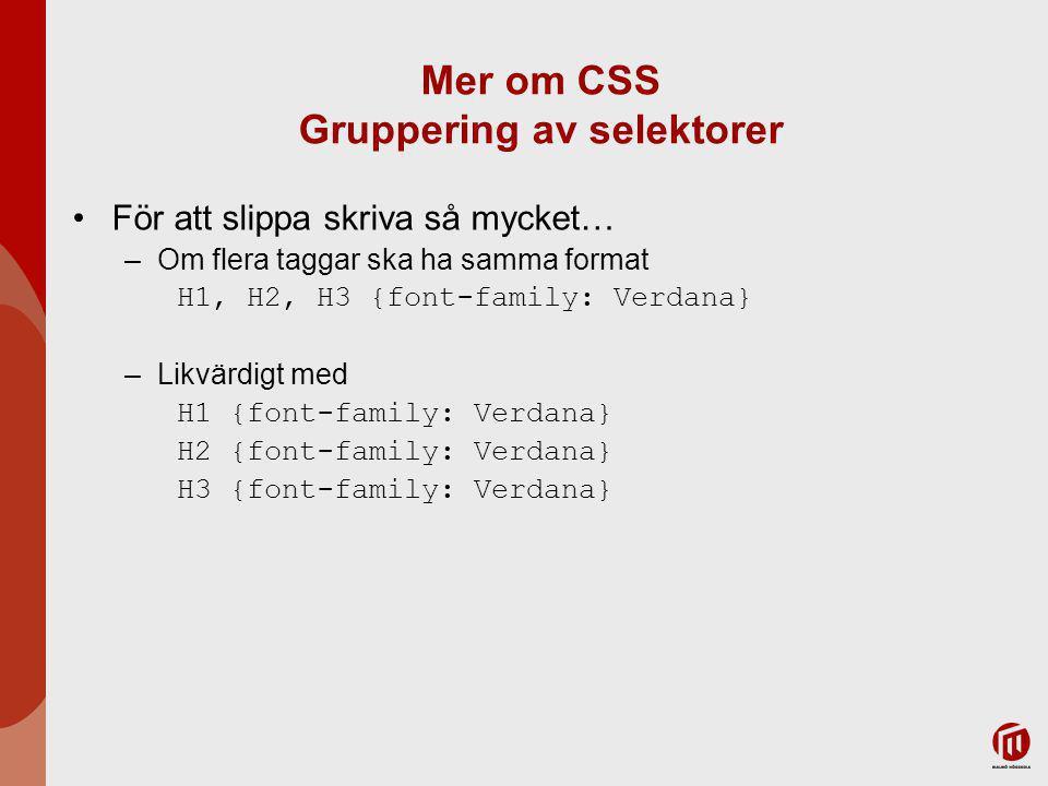 Mer om CSS Gruppering av selektorer För att slippa skriva så mycket… –Om flera taggar ska ha samma format H1, H2, H3 {font-family: Verdana} –Likvärdig