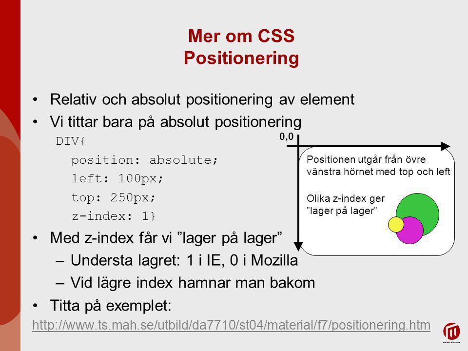 Mer om CSS Positionering Relativ och absolut positionering av element Vi tittar bara på absolut positionering DIV{ position: absolute; left: 100px; top: 250px; z-index: 1} Med z-index får vi lager på lager –Understa lagret: 1 i IE, 0 i Mozilla –Vid lägre index hamnar man bakom Titta på exemplet: http://www.ts.mah.se/utbild/da7710/st04/material/f7/positionering.htm 0,0 Positionen utgår från övre vänstra hörnet med top och left Olika z-index ger lager på lager